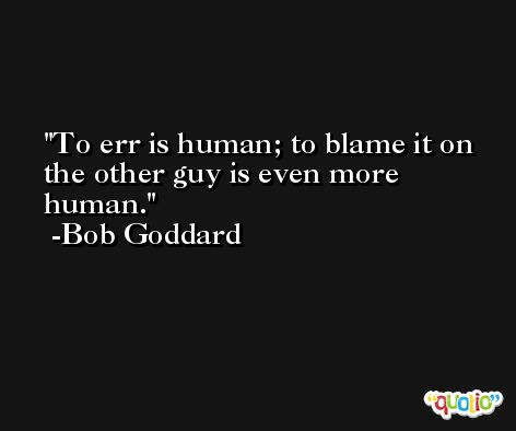 To err is human; to blame it on the other guy is even more human. -Bob Goddard