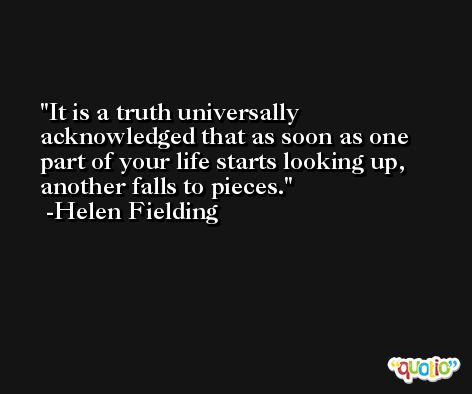 It is a truth universally acknowledged that as soon as one part of your life starts looking up, another falls to pieces. -Helen Fielding