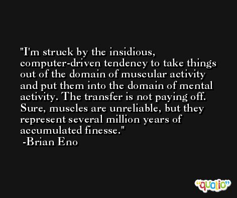 I'm struck by the insidious, computer-driven tendency to take things out of the domain of muscular activity and put them into the domain of mental activity. The transfer is not paying off. Sure, muscles are unreliable, but they represent several million years of accumulated finesse. -Brian Eno