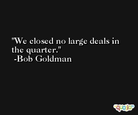 We closed no large deals in the quarter. -Bob Goldman