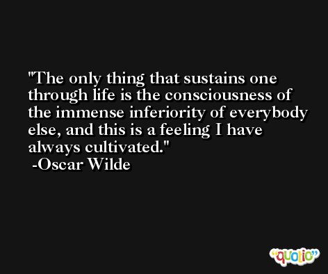 The only thing that sustains one through life is the consciousness of the immense inferiority of everybody else, and this is a feeling I have always cultivated. -Oscar Wilde