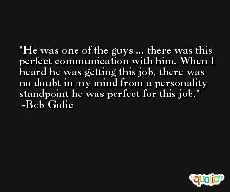 He was one of the guys ... there was this perfect communication with him. When I heard he was getting this job, there was no doubt in my mind from a personality standpoint he was perfect for this job. -Bob Golic