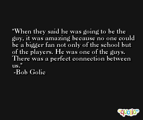 When they said he was going to be the guy, it was amazing because no one could be a bigger fan not only of the school but of the players. He was one of the guys. There was a perfect connection between us. -Bob Golic