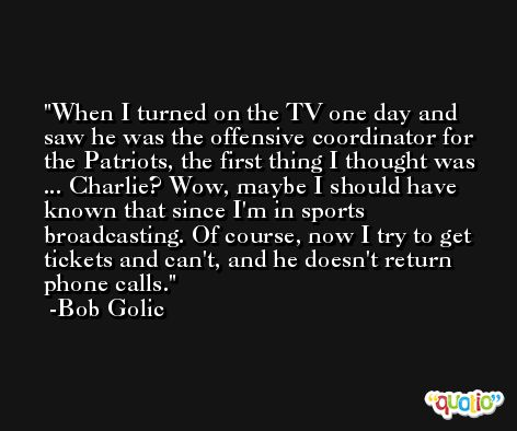 When I turned on the TV one day and saw he was the offensive coordinator for the Patriots, the first thing I thought was ... Charlie? Wow, maybe I should have known that since I'm in sports broadcasting. Of course, now I try to get tickets and can't, and he doesn't return phone calls. -Bob Golic