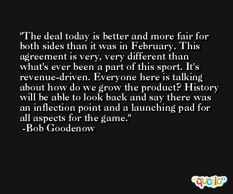 The deal today is better and more fair for both sides than it was in February. This agreement is very, very different than what's ever been a part of this sport. It's revenue-driven. Everyone here is talking about how do we grow the product? History will be able to look back and say there was an inflection point and a launching pad for all aspects for the game. -Bob Goodenow