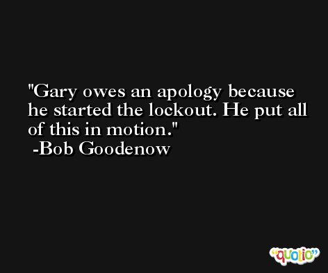 Gary owes an apology because he started the lockout. He put all of this in motion. -Bob Goodenow