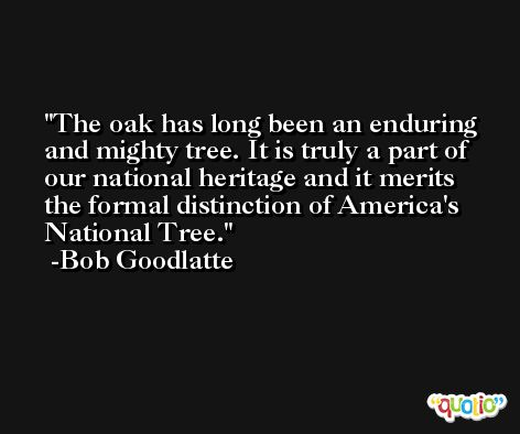 The oak has long been an enduring and mighty tree. It is truly a part of our national heritage and it merits the formal distinction of America's National Tree. -Bob Goodlatte