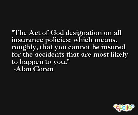 The Act of God designation on all insurance policies; which means, roughly, that you cannot be insured for the accidents that are most likely to happen to you. -Alan Coren