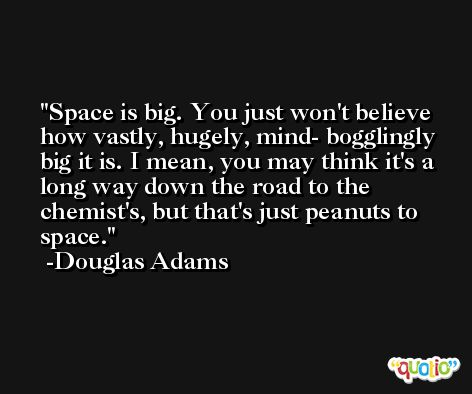 Space is big. You just won't believe how vastly, hugely, mind- bogglingly big it is. I mean, you may think it's a long way down the road to the chemist's, but that's just peanuts to space. -Douglas Adams