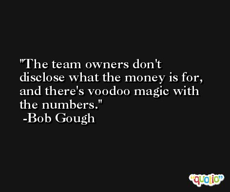 The team owners don't disclose what the money is for, and there's voodoo magic with the numbers. -Bob Gough