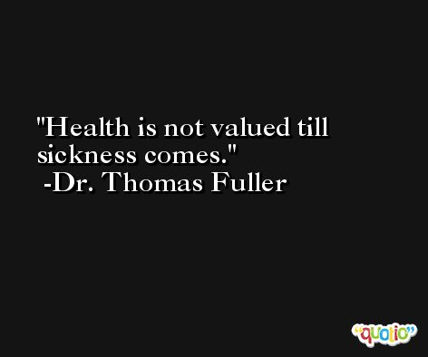 Health is not valued till sickness comes. -Dr. Thomas Fuller