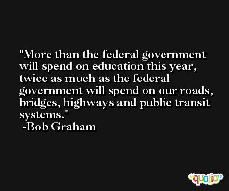 More than the federal government will spend on education this year, twice as much as the federal government will spend on our roads, bridges, highways and public transit systems. -Bob Graham