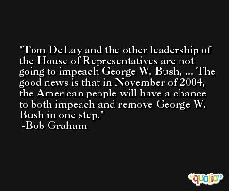 Tom DeLay and the other leadership of the House of Representatives are not going to impeach George W. Bush, ... The good news is that in November of 2004, the American people will have a chance to both impeach and remove George W. Bush in one step. -Bob Graham