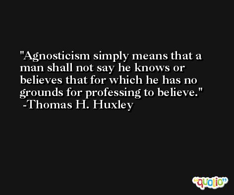 Agnosticism simply means that a man shall not say he knows or believes that for which he has no grounds for professing to believe. -Thomas H. Huxley
