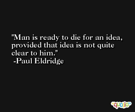 Man is ready to die for an idea, provided that idea is not quite clear to him. -Paul Eldridge