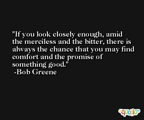 If you look closely enough, amid the merciless and the bitter, there is always the chance that you may find comfort and the promise of something good. -Bob Greene