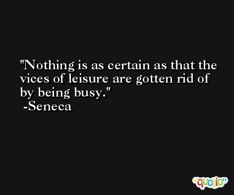 Nothing is as certain as that the vices of leisure are gotten rid of by being busy. -Seneca