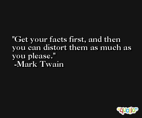 Get your facts first, and then you can distort them as much as you please. -Mark Twain