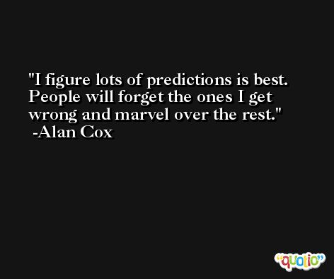 I figure lots of predictions is best. People will forget the ones I get wrong and marvel over the rest. -Alan Cox