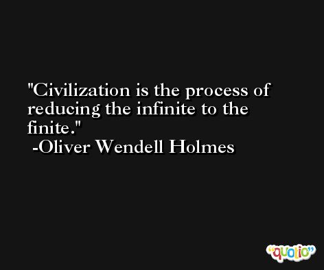 Civilization is the process of reducing the infinite to the finite. -Oliver Wendell Holmes