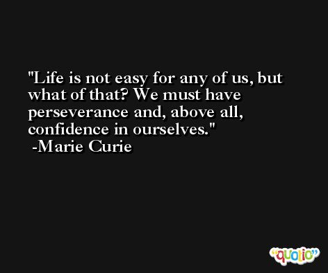 Life is not easy for any of us, but what of that? We must have perseverance and, above all, confidence in ourselves. -Marie Curie