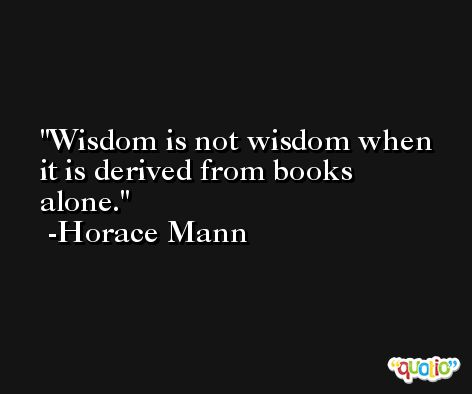 Wisdom is not wisdom when it is derived from books alone. -Horace Mann