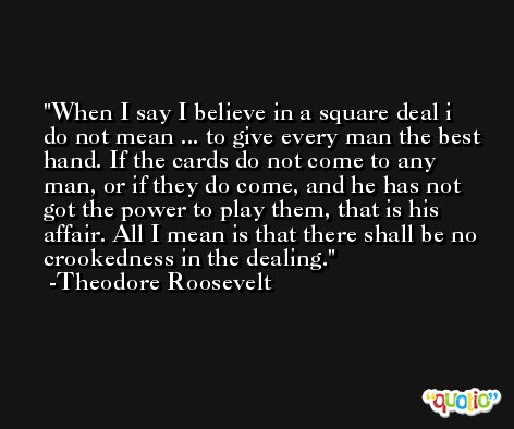 When I say I believe in a square deal i do not mean ... to give every man the best hand. If the cards do not come to any man, or if they do come, and he has not got the power to play them, that is his affair. All I mean is that there shall be no crookedness in the dealing. -Theodore Roosevelt
