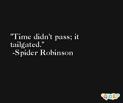 Time didn't pass; it tailgated. -Spider Robinson