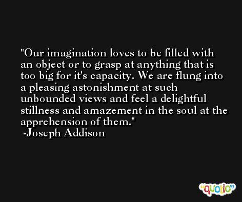 Our imagination loves to be filled with an object or to grasp at anything that is too big for it's capacity. We are flung into a pleasing astonishment at such unbounded views and feel a delightful stillness and amazement in the soul at the apprehension of them. -Joseph Addison