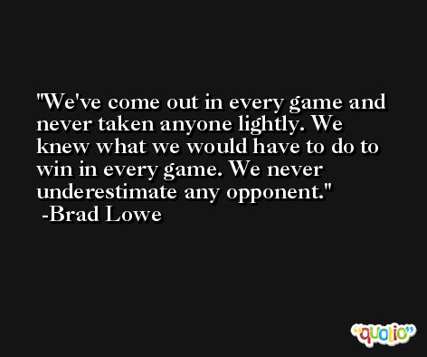We've come out in every game and never taken anyone lightly. We knew what we would have to do to win in every game. We never underestimate any opponent. -Brad Lowe