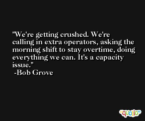 We're getting crushed. We're calling in extra operators, asking the morning shift to stay overtime, doing everything we can. It's a capacity issue. -Bob Grove