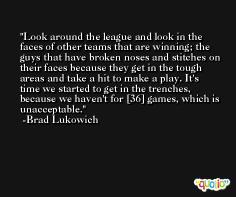 Look around the league and look in the faces of other teams that are winning; the guys that have broken noses and stitches on their faces because they get in the tough areas and take a hit to make a play. It's time we started to get in the trenches, because we haven't for [36] games, which is unacceptable. -Brad Lukowich