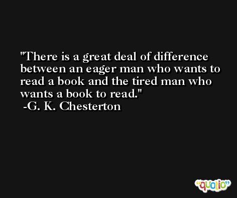 There is a great deal of difference between an eager man who wants to read a book and the tired man who wants a book to read. -G. K. Chesterton