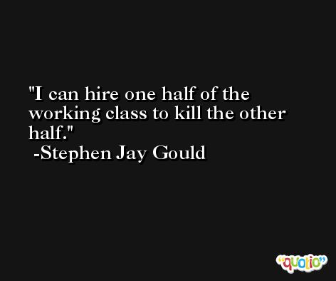 I can hire one half of the working class to kill the other half. -Stephen Jay Gould