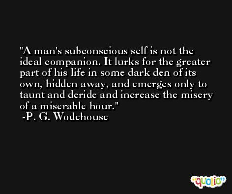 A man's subconscious self is not the ideal companion. It lurks for the greater part of his life in some dark den of its own, hidden away, and emerges only to taunt and deride and increase the misery of a miserable hour. -P. G. Wodehouse