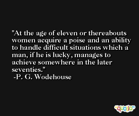 At the age of eleven or thereabouts women acquire a poise and an ability to handle difficult situations which a man, if he is lucky, manages to achieve somewhere in the later seventies. -P. G. Wodehouse