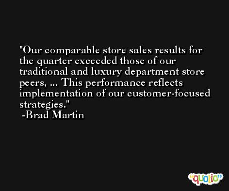 Our comparable store sales results for the quarter exceeded those of our traditional and luxury department store peers, ... This performance reflects implementation of our customer-focused strategies. -Brad Martin