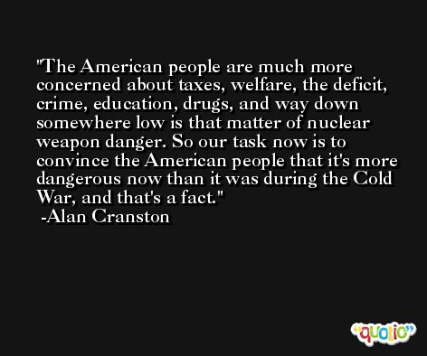 The American people are much more concerned about taxes, welfare, the deficit, crime, education, drugs, and way down somewhere low is that matter of nuclear weapon danger. So our task now is to convince the American people that it's more dangerous now than it was during the Cold War, and that's a fact. -Alan Cranston