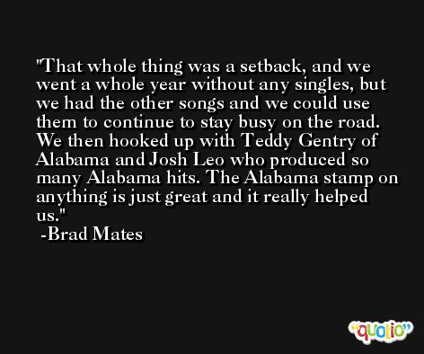 That whole thing was a setback, and we went a whole year without any singles, but we had the other songs and we could use them to continue to stay busy on the road. We then hooked up with Teddy Gentry of Alabama and Josh Leo who produced so many Alabama hits. The Alabama stamp on anything is just great and it really helped us. -Brad Mates