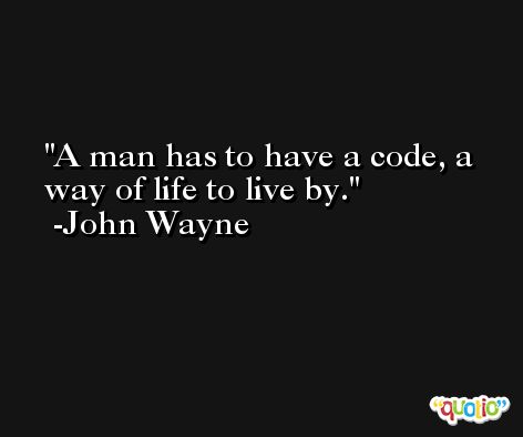 A man has to have a code, a way of life to live by. -John Wayne