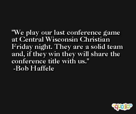 We play our last conference game at Central Wisconsin Christian Friday night. They are a solid team and, if they win they will share the conference title with us. -Bob Haffele