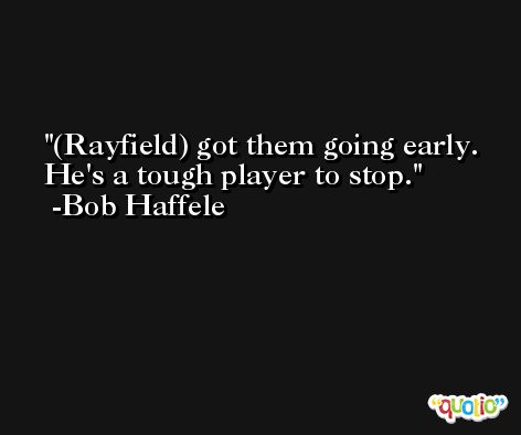 (Rayfield) got them going early. He's a tough player to stop. -Bob Haffele