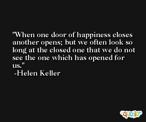 When one door of happiness closes another opens; but we often look so long at the closed one that we do not see the one which has opened for us. -Helen Keller