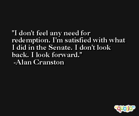 I don't feel any need for redemption. I'm satisfied with what I did in the Senate. I don't look back. I look forward. -Alan Cranston