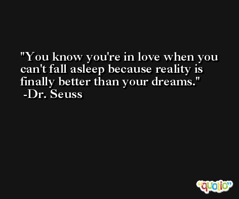 You know you're in love when you can't fall asleep because reality is finally better than your dreams. -Dr. Seuss