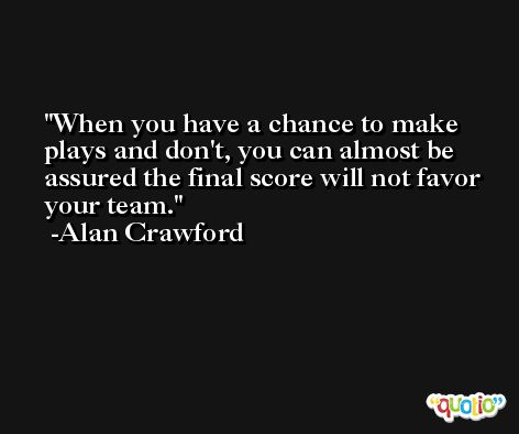 When you have a chance to make plays and don't, you can almost be assured the final score will not favor your team. -Alan Crawford