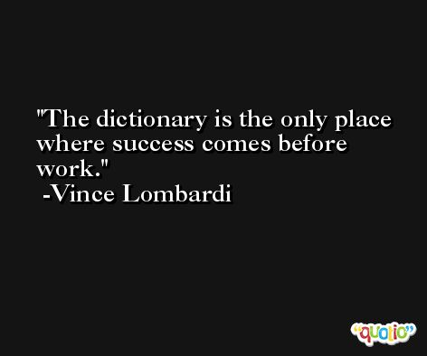 The dictionary is the only place where success comes before work. -Vince Lombardi