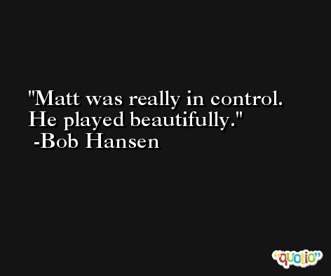 Matt was really in control. He played beautifully. -Bob Hansen