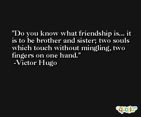 Do you know what friendship is... it is to be brother and sister; two souls which touch without mingling, two fingers on one hand. -Victor Hugo