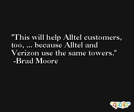 This will help Alltel customers, too, ... because Alltel and Verizon use the same towers. -Brad Moore